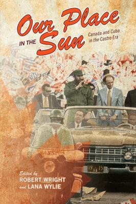 Our Place in the Sun: Canada and Cuba in the Castro Era 9780802096661