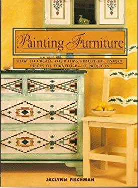 Painting Furniture: How to Create Your Own Beautiful, Unique Pieces of Furniture-12 Projects 9780805035858
