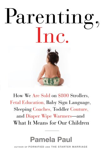 Parenting, Inc.: How We Are Sold on $800 Strollers, Fetal Education, Baby Sign Language, Sleeping Coaches, Toddler Couture, and Diaper 9780805082494