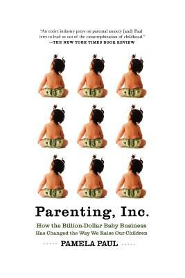 Parenting, Inc.: How We Are Sold on $800 Strollers, Fetal Education, Baby Sign Language, Sleeping Coaches, Toddler Couture, and Diaper 9780805089240
