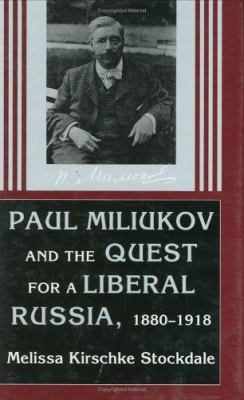 Pavel Miliukov and the Quest for a Liberal Russia, 1880-1918 9780801432484