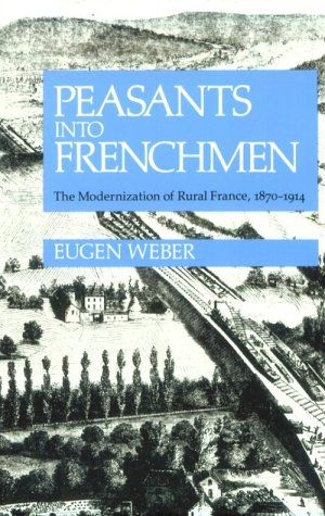 Peasants Into Frenchmen: The Modernization of Rural France, 1870-1914 9780804710138