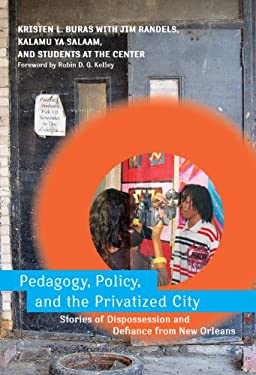 Pedagogy, Policy, and the Privatized City: Stories of Dispossession and Defiance from New Orleans 9780807750896