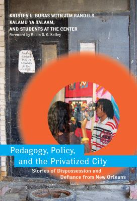 Pedagogy, Policy, and the Privatized City: Stories of Dispossession and Defiance from New Orleans 9780807750902