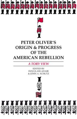 """Peter Oliver's """"Origin and Progress of the American Rebellion"""": A Tory View"""