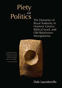 Piety and Politics: The Dynamics of Royal Authority in Homeric Greece, Biblical Israel, and Old Babylonian Mesopotamia 9780802839947