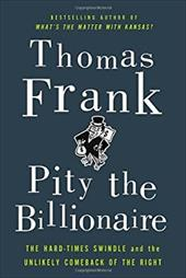Pity the Billionaire: The Hard-Times Swindle and the Unlikely Comeback of the Right 12040360