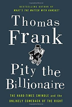 Pity the Billionaire: The Hard-Times Swindle and the Unlikely Comeback of the Right 9780805093698