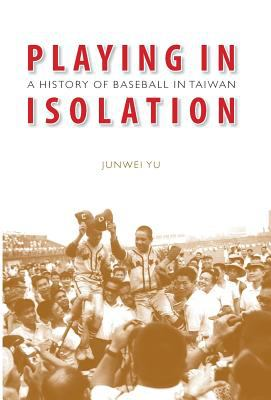 Playing in Isolation: A History of Baseball in Taiwan 9780803211407