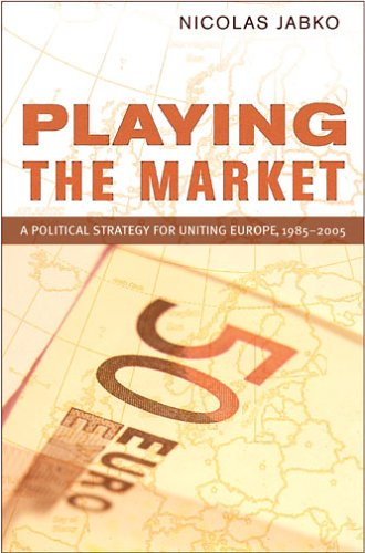 Playing the Market: A Political Strategy for Uniting Europe, 1985-2005 9780801444630
