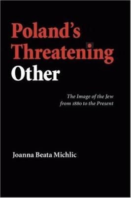 Poland's Threatening Other: The Image of the Jew from 1880 to the Present 9780803232402