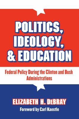 Politics, Ideology, & Education: Federal Policy During the Clinton and Bush Administrations 9780807746677