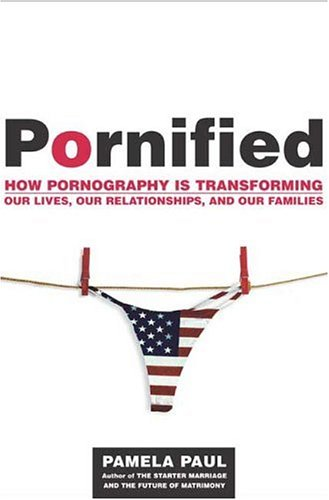 Pornified: How Pornography Is Transforming Our Lives, Our Relationships, and Our Families 9780805077452