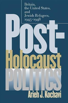 Post-Holocaust Politics: Britain, the United States, and Jewish Refugees, 1945-1948 9780807826201