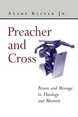Preacher and Cross: Person and Message in Theology and Rhetoric