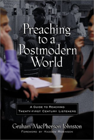 Preaching to a Postmodern World: A Guide to Reaching Twenty-First-Century Listeners 9780801063671