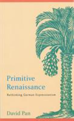 Primitive Renaissance: Rethinking German Expressionism 9780803237278
