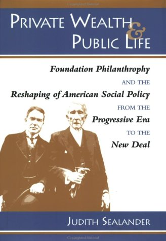 Private Wealth and Public Life: Foundation Philanthropy and the Reshaping of American Social Policy from the Progressive Era to the New Deal 9780801854606