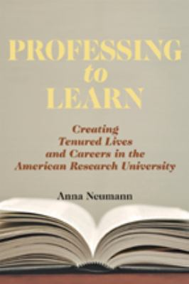 Professing to Learn: Creating Tenured Lives and Careers in the American Research University 9780801891311