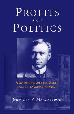 Profits and Politics: Beaverbrook and the Gilded Aage of Canadian Finance 9780802007407