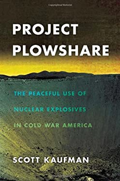Project Plowshare: The Peaceful Use of Nuclear Explosives in Cold War America 9780801451256