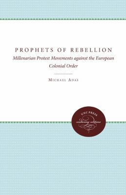 Prophets of Rebellion: Millenarian Protest Movements Against the European Colonial Order 9780807813539