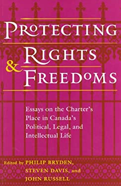 Protecting Rights and Freedoms: Essays on the Charter's Place in Canada's Political, Legal, and Intellectual Life 9780802074102