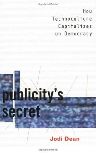 Publicity's Secret: How Technoculture Capitalizes on Democracy 9780801486784