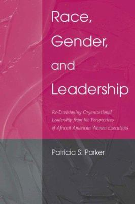 Race, Gender, and Leadership: Re-Envisioning Organizational Leadership from the Perspectives of African American Women Executives 9780805849196