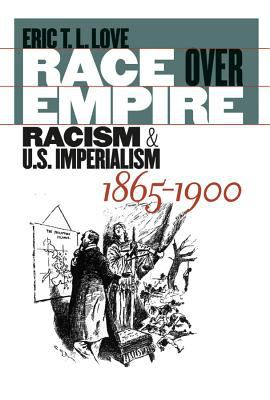 Race Over Empire: Racism and U.S. Imperialism, 1865-1900 9780807829004