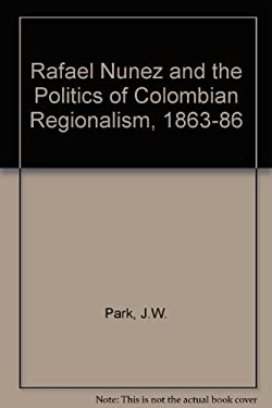 Rafael Nunez and the Politics of Colombian Regionalism, 1863-1886