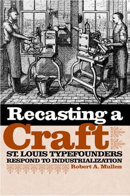 Recasting a Craft: St. Louis Typefounders Respond to Industrialization 9780809326365