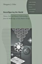 Reconfiguring the World: Nature, God, and Human Understanding from the Middle Ages to Early Modern Europe