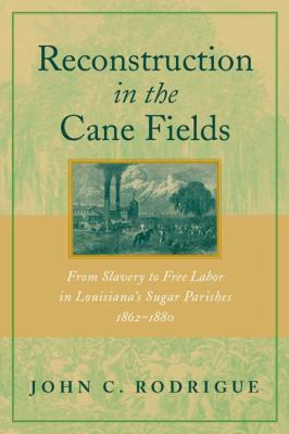 Reconstruction in the Cane Fields: From Slavery to Free Labor in Louisiana's Sugar Parishes, 1862-1880 9780807126561