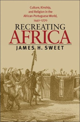 Recreating Africa: Culture, Kinship, and Religion in the African-Portuguese World, 1441-1770 9780807854822
