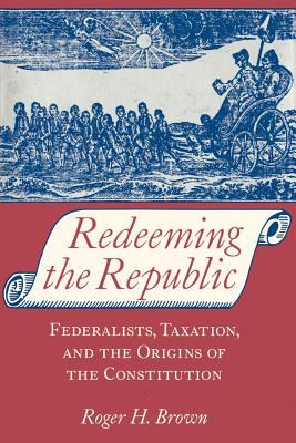 Redeeming the Republic: Federalists, Taxation, and the Origins of the Constitution 9780801863554