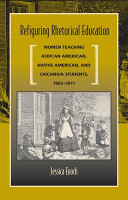 Refiguring Rhetorical Education: Women Teaching African American, Native American, and Chicano/A Students, 1865-1911 9780809328352