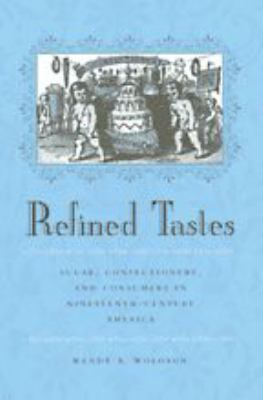 Refined Tastes: Sugar, Confectionery, and Consumers in Nineteenth-Century America 9780801868764