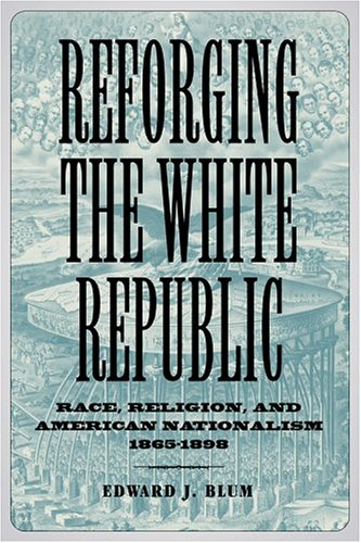 Reforging the White Republic: Race, Religion, and American Nationalism, 1865-1898 9780807130520