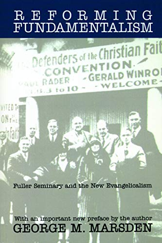 Reforming Fundamentalism: Fuller Seminary and the New Evangelicalism 9780802808707
