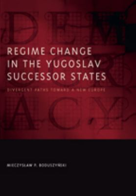 Regime Change in the Yugoslav Successor States: Divergent Paths Toward a New Europe 9780801894299