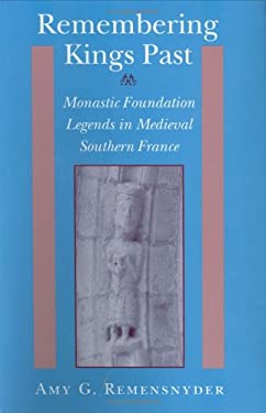 Remembering Kings Past: Monastic Foundation Legends in Medieval Southern France 9780801429545