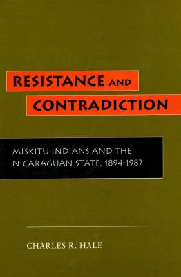 Resistance and Contradiction: Miskitu Indians and the Nicaraguan State, 1894-1987 9780804722551