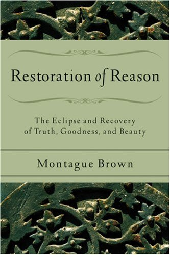 Restoration of Reason: The Eclipse and Recovery of Truth, Goodness, and Beauty 9780801031540