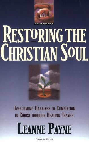 Restoring the Christian Soul: Overcoming Barriers to Completion in Christ Through Healing Prayer 9780801056994