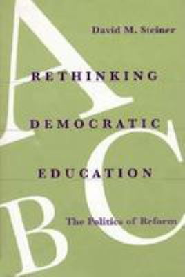 Rethinking Democratic Education: The Politics of Reform 9780801848421