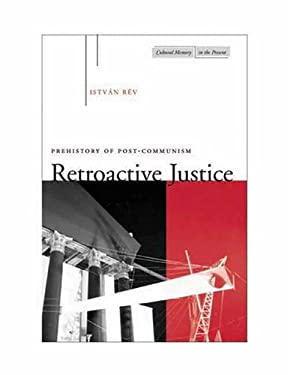 Retroactive Justice: Prehistory of Post-Communism 9780804736428