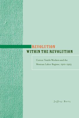 Revolution Within the Revolution: Cotton Textile Workers and the Mexican Labor Regime, 1910-1923 9780804758062