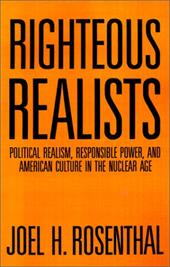 Righteous Realists: Political Realism, Responsible Power, and American Culture in the Nuclear Age