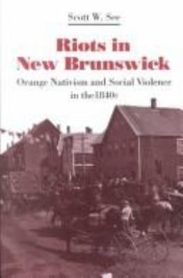 Riots in New Brunswick: Orange Nativism and Social Violence in the 1840s 9780802029447